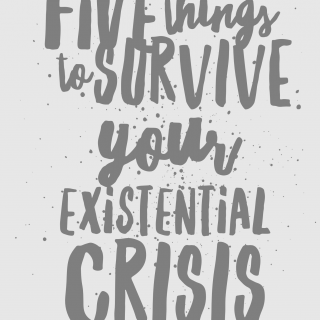 5 Things to Have To Survive Your Existential Crisis