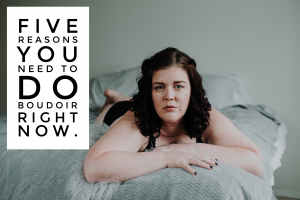 Five Reasons Why You Should Do Boudoir Photos RIGHT NOW.