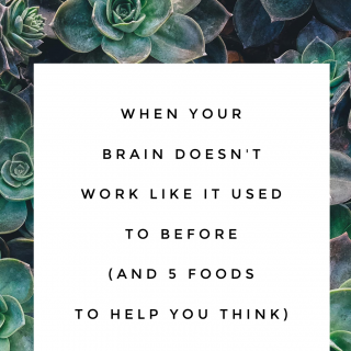 When Your Brain Doesn't Work Like It Used To Before (and five foods to help you think)